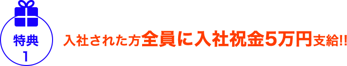 特典1 入社された方全員に入社祝金5万円支給!!